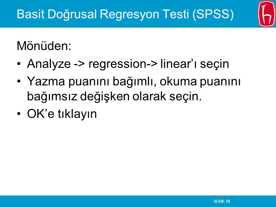 SLIDE 78 Basit Doğrusal Regresyon Testi (SPSS) Mönüden: Analyze -> regression-> linear'ı seçin Yazma puanını bağımlı, okuma puanını bağımsız değişken