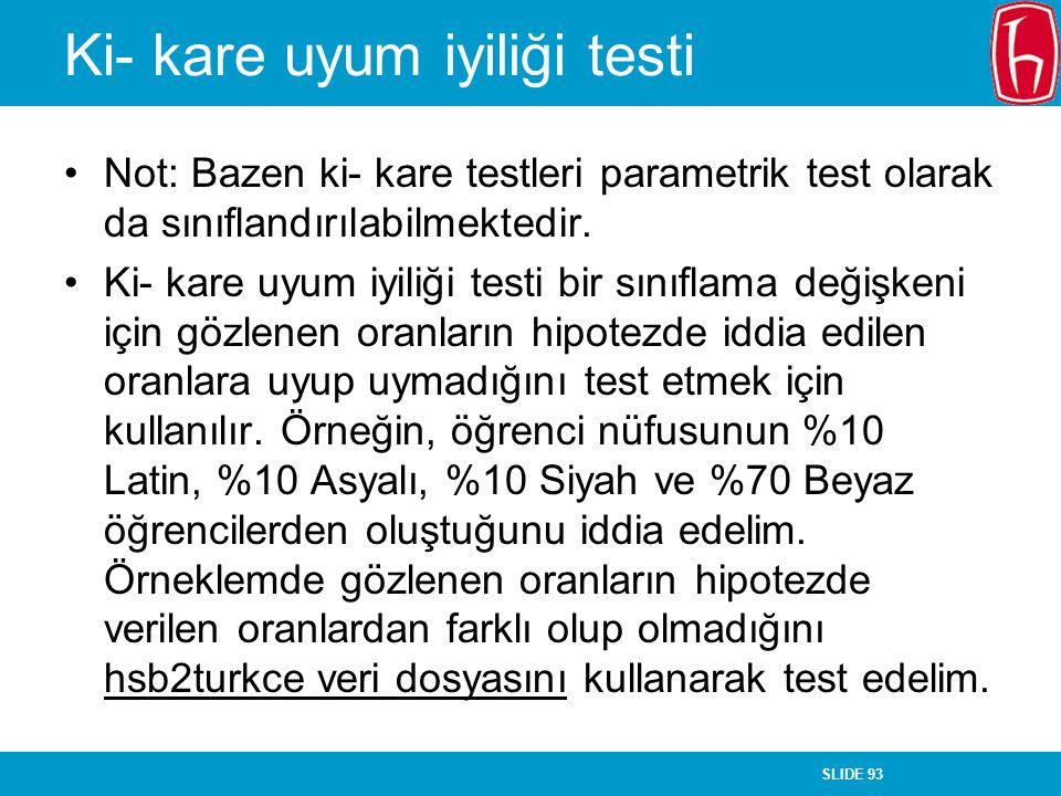 SLIDE 93 Ki- kare uyum iyiliği testi Not: Bazen ki- kare testleri parametrik test olarak da sınıflandırılabilmektedir. Ki- kare uyum iyiliği testi bir