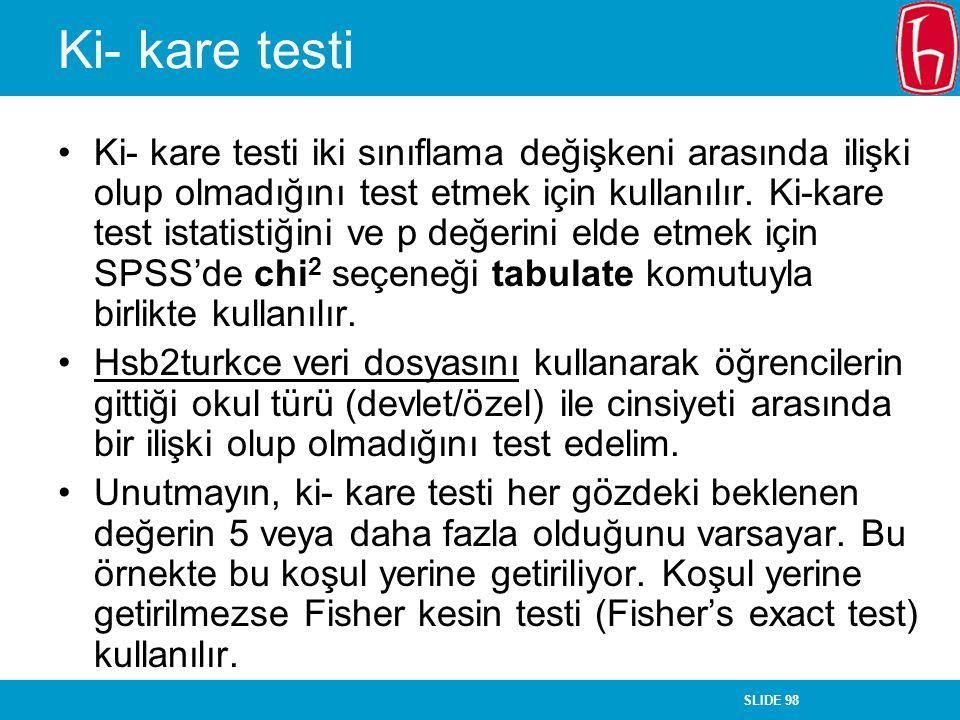 SLIDE 98 Ki- kare testi Ki- kare testi iki sınıflama değişkeni arasında ilişki olup olmadığını test etmek için kullanılır. Ki-kare test istatistiğini