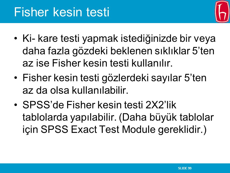 SLIDE 99 Fisher kesin testi Ki- kare testi yapmak istediğinizde bir veya daha fazla gözdeki beklenen sıklıklar 5'ten az ise Fisher kesin testi kullanı