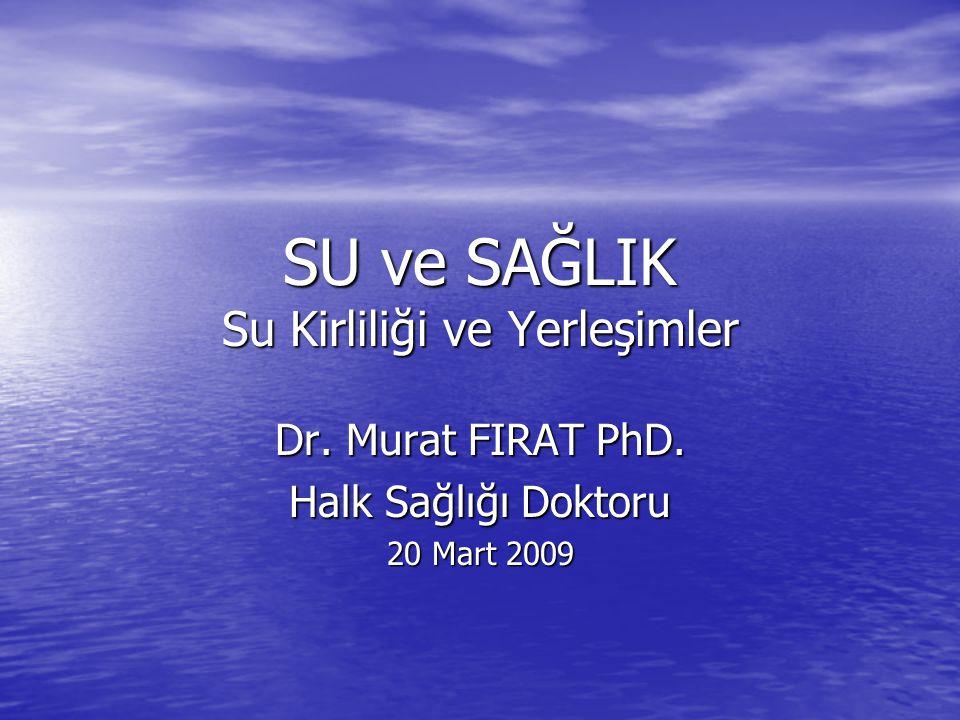 SU ve SAĞLIK Su Kirliliği ve Yerleşimler Dr. Murat FIRAT PhD. Halk Sağlığı Doktoru 20 Mart 2009