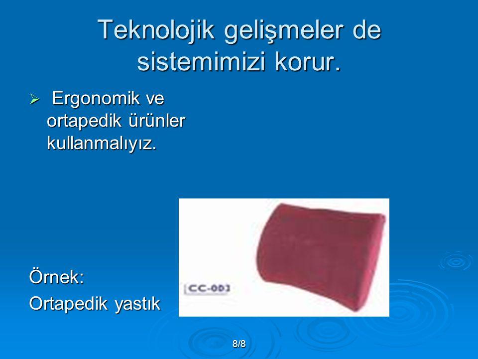 8/8 Teknolojik gelişmeler de sistemimizi korur.  Ergonomik ve ortapedik ürünler kullanmalıyız. Örnek: Ortapedik yastık