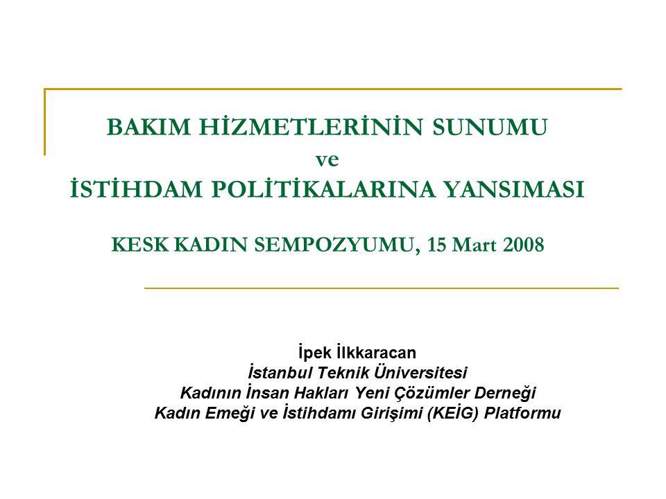 BAKIM HİZMETLERİNİN SUNUMU ve İSTİHDAM POLİTİKALARINA YANSIMASI KESK KADIN SEMPOZYUMU, 15 Mart 2008 İpek İlkkaracan İstanbul Teknik Üniversitesi Kadının İnsan Hakları Yeni Çözümler Derneği Kadın Emeği ve İstihdamı Girişimi (KEİG) Platformu
