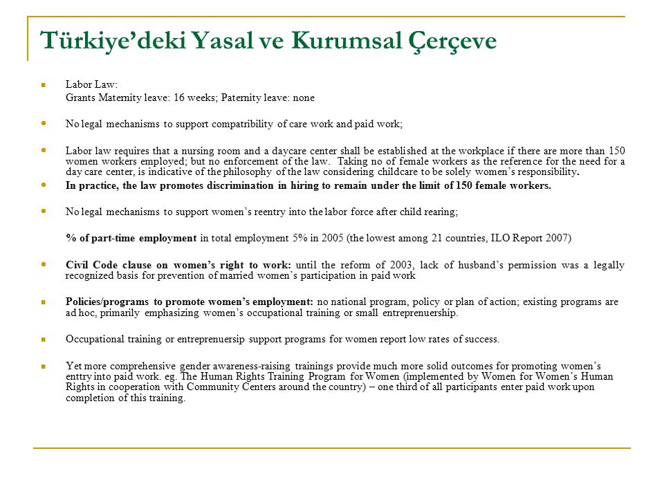 Türkiye'deki Yasal ve Kurumsal Çerçeve Labor Law: Grants Maternity leave: 16 weeks; Paternity leave: none  No legal mechanisms to support compatribil