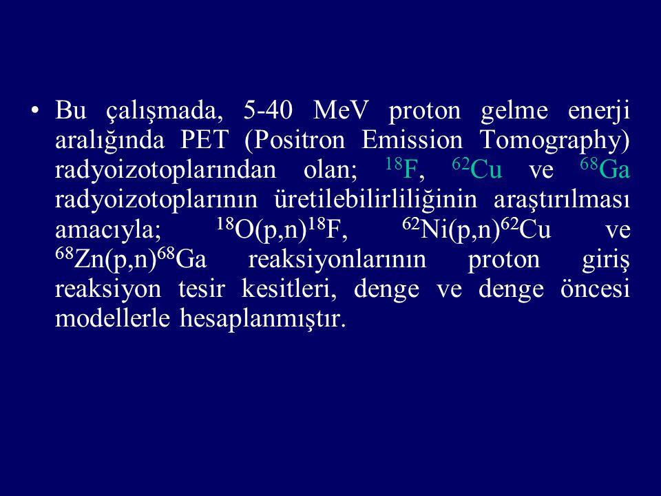 Bu çalışmada, 5-40 MeV proton gelme enerji aralığında PET (Positron Emission Tomography) radyoizotoplarından olan; 18 F, 62 Cu ve 68 Ga radyoizotoplar