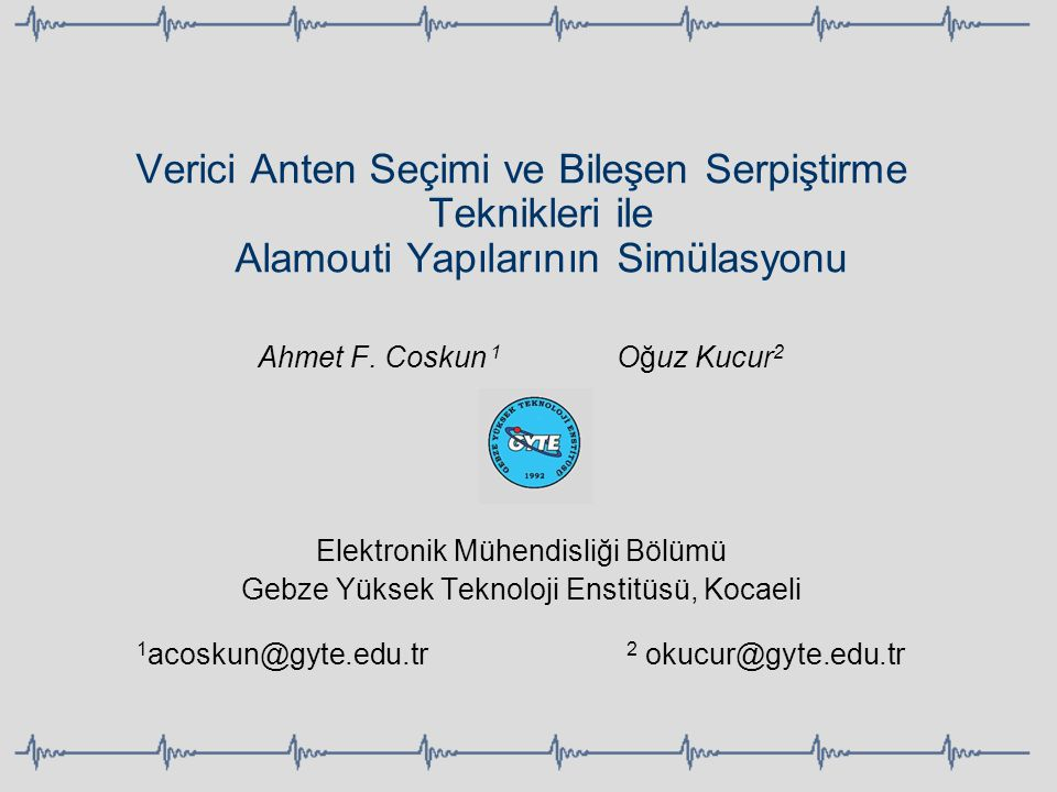 Verici Anten Seçimi ve Bileşen Serpiştirme Teknikleri ile Alamouti Yapılarının Simülasyonu Ahmet F. Coskun 1 Oğuz Kucur 2 Elektronik Mühendisliği Bölü