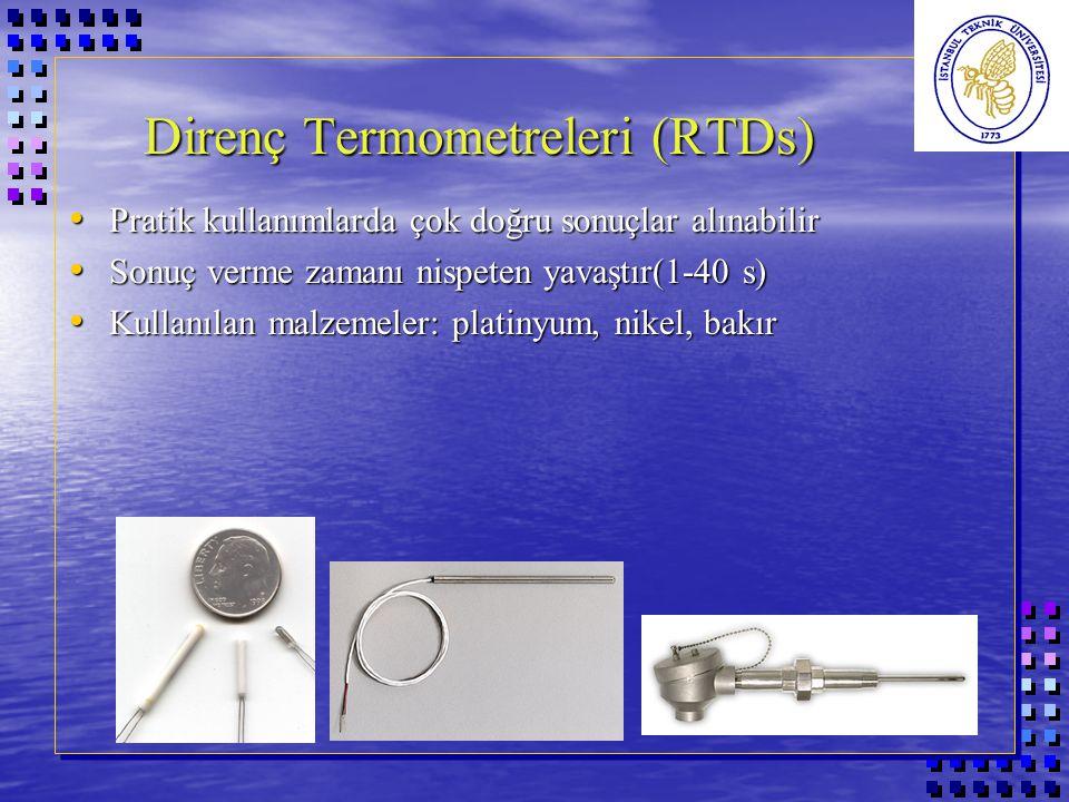 Direnç Termometreleri (RTDs) Pratik kullanımlarda çok doğru sonuçlar alınabilir Pratik kullanımlarda çok doğru sonuçlar alınabilir Sonuç verme zamanı nispeten yavaştır(1-40 s) Sonuç verme zamanı nispeten yavaştır(1-40 s) Kullanılan malzemeler: platinyum, nikel, bakır Kullanılan malzemeler: platinyum, nikel, bakır