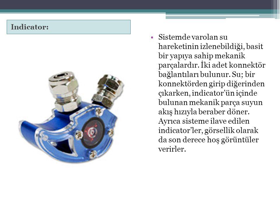 Indicator: Sistemde varolan su hareketinin izlenebildiği, basit bir yapıya sahip mekanik parçalardır. İki adet konnektör bağlantıları bulunur. Su; bir
