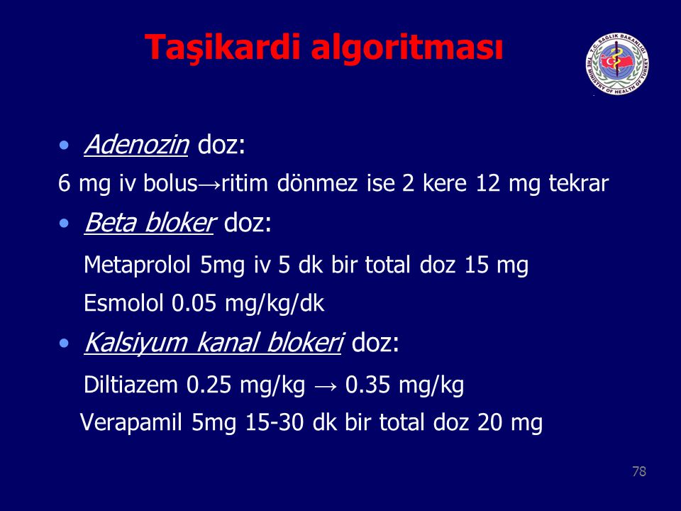 78 Taşikardi algoritması Adenozin doz: 6 mg iv bolus → ritim dönmez ise 2 kere 12 mg tekrar Beta bloker doz: Metaprolol 5mg iv 5 dk bir total doz 15 m