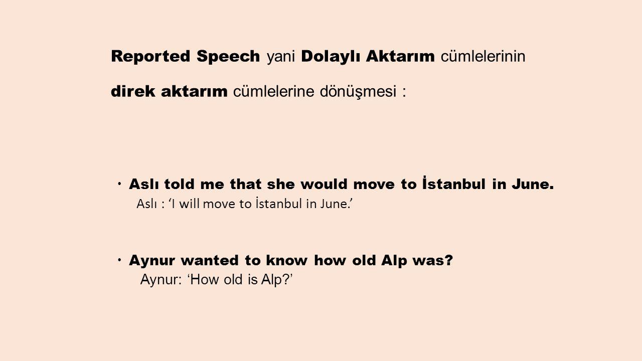 Reported Speech yani Dolaylı Aktarım cümlelerinin direk aktarım cümlelerine dönüşmesi :  Aslı told me that she would move to İstanbul in June. Aslı :