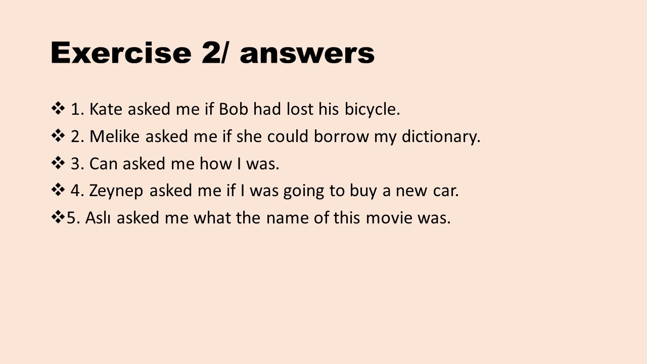 Exercise 2/ answers  1. Kate asked me if Bob had lost his bicycle.  2. Melike asked me if she could borrow my dictionary.  3. Can asked me how I wa
