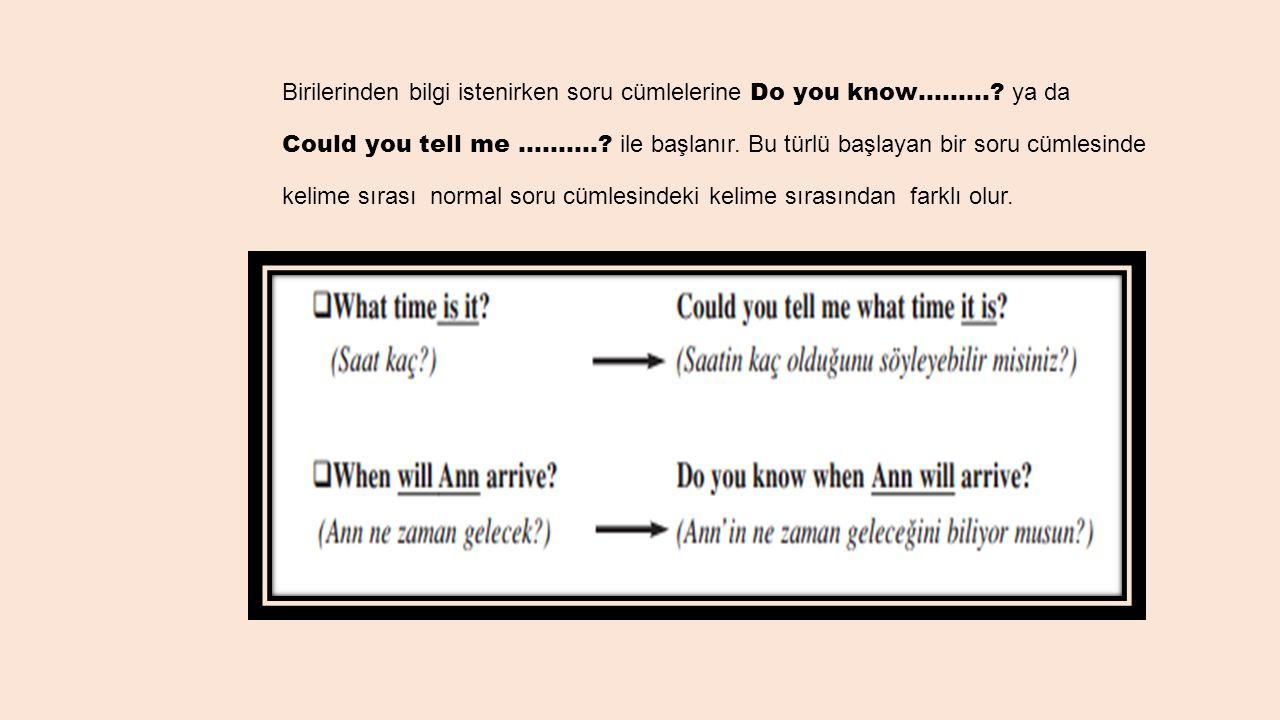 Birilerinden bilgi istenirken soru cümlelerine Do you know………? ya da Could you tell me ……….? ile başlanır. Bu türlü başlayan bir soru cümlesinde kelim
