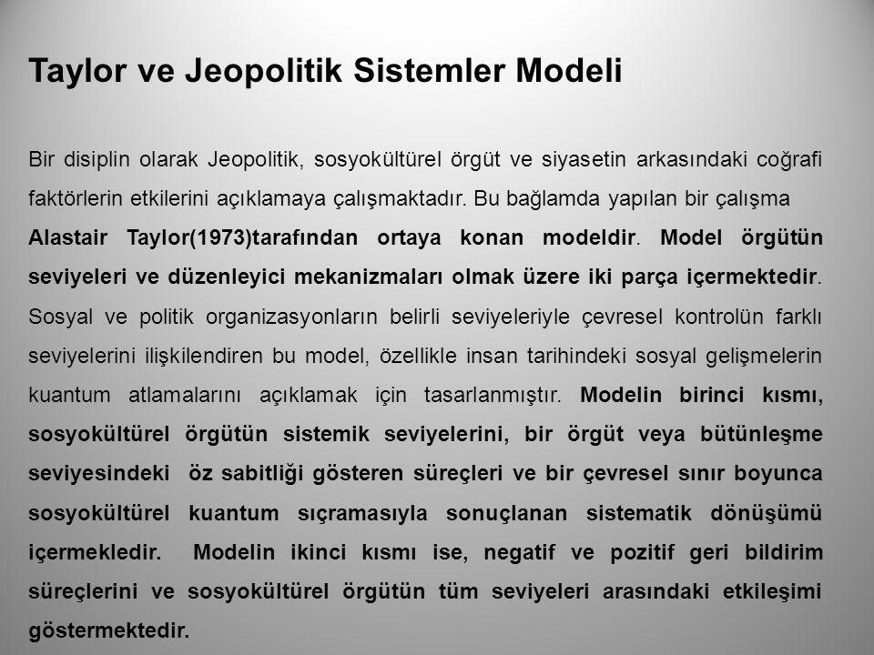 Taylor ve Jeopolitik Sistemler Modeli Bir disiplin olarak Jeopolitik, sosyokültürel örgüt ve siyasetin arkasındaki coğrafi faktörlerin etkilerini açık