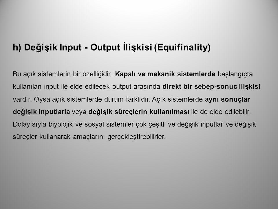 h) Değişik Input - Output İlişkisi (Equifinality) Bu açık sistemlerin bir özelliğidir. Kapalı ve mekanik sistemlerde başlangıçta kullanılan input ile