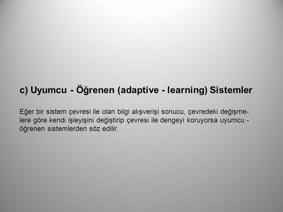 c) Uyumcu - Öğrenen (adaptive - learning) Sistemler Eğer bir sistem çevresi ile olan bilgi alışverişi sonucu, çevredeki değişme lere göre kendi işley