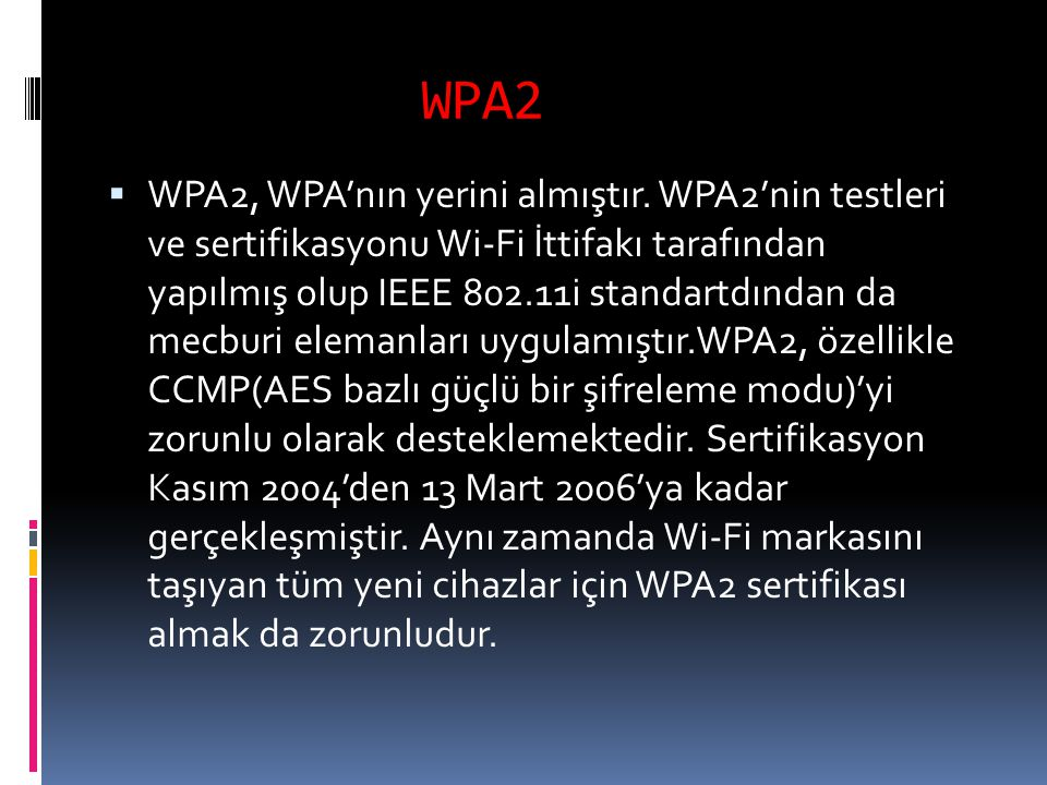 WPA2  WPA2, WPA'nın yerini almıştır. WPA2'nin testleri ve sertifikasyonu Wi-Fi İttifakı tarafından yapılmış olup IEEE 802.11i standartdından da mecbu