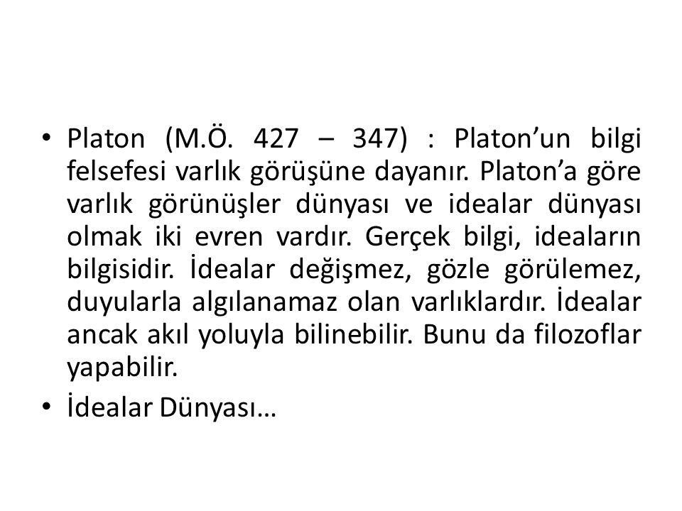 Platon (M.Ö. 427 – 347) : Platon'un bilgi felsefesi varlık görüşüne dayanır. Platon'a göre varlık görünüşler dünyası ve idealar dünyası olmak iki evre