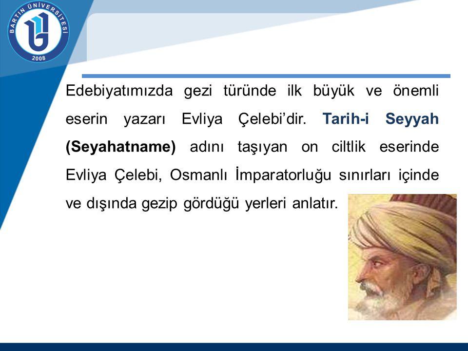 Edebiyatımızda gezi türünde ilk büyük ve önemli eserin yazarı Evliya Çelebi'dir. Tarih-i Seyyah (Seyahatname) adını taşıyan on ciltlik eserinde Evliya