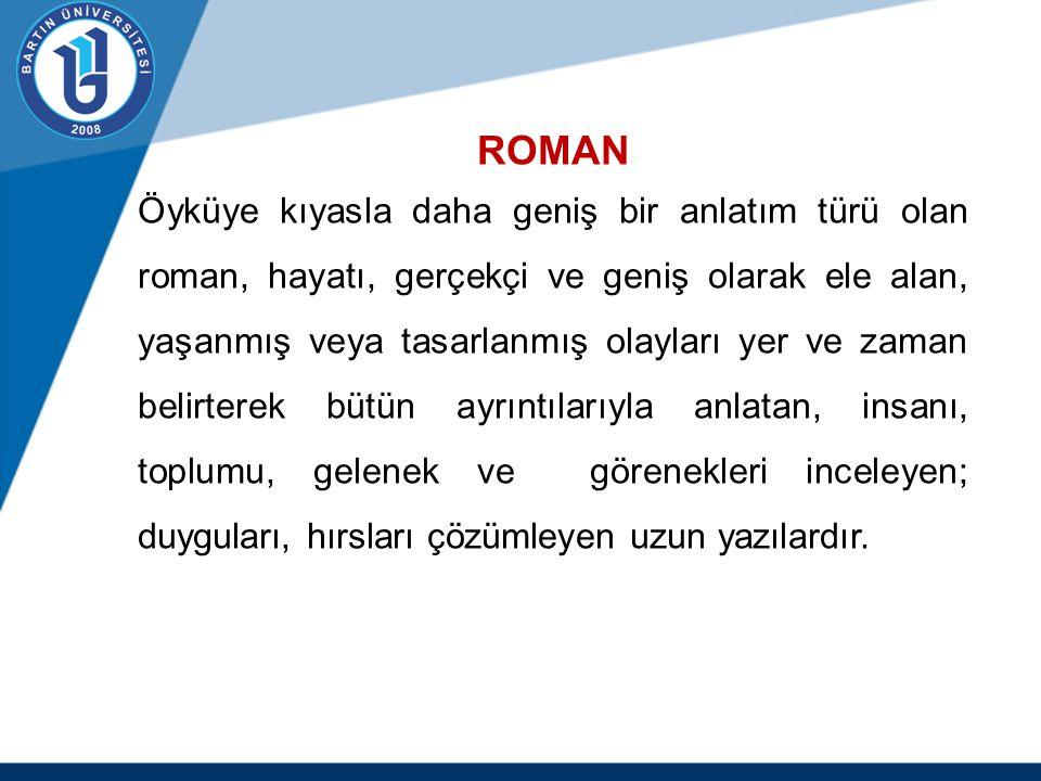 ROMAN Öyküye kıyasla daha geniş bir anlatım türü olan roman, hayatı, gerçekçi ve geniş olarak ele alan, yaşanmış veya tasarlanmış olayları yer ve zama