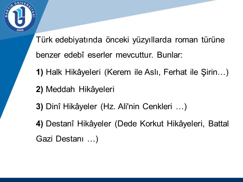 Türk edebiyatında önceki yüzyıllarda roman türüne benzer edebî eserler mevcuttur. Bunlar: 1) Halk Hikâyeleri (Kerem ile Aslı, Ferhat ile Şirin…) 2) Me