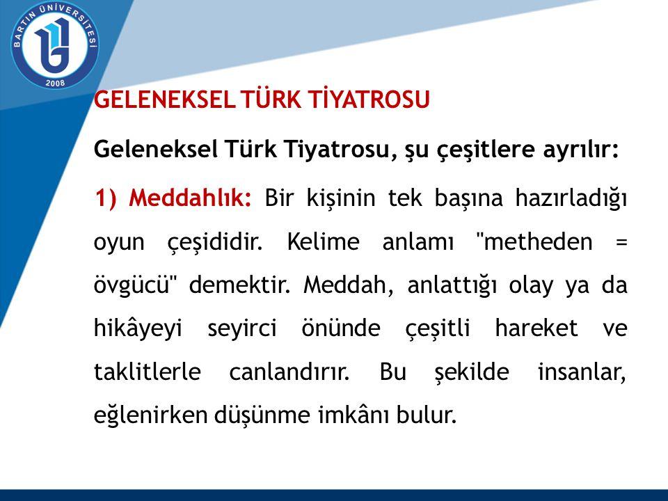GELENEKSEL TÜRK TİYATROSU Geleneksel Türk Tiyatrosu, şu çeşitlere ayrılır: 1) Meddahlık: Bir kişinin tek başına hazırladığı oyun çeşididir. Kelime anl