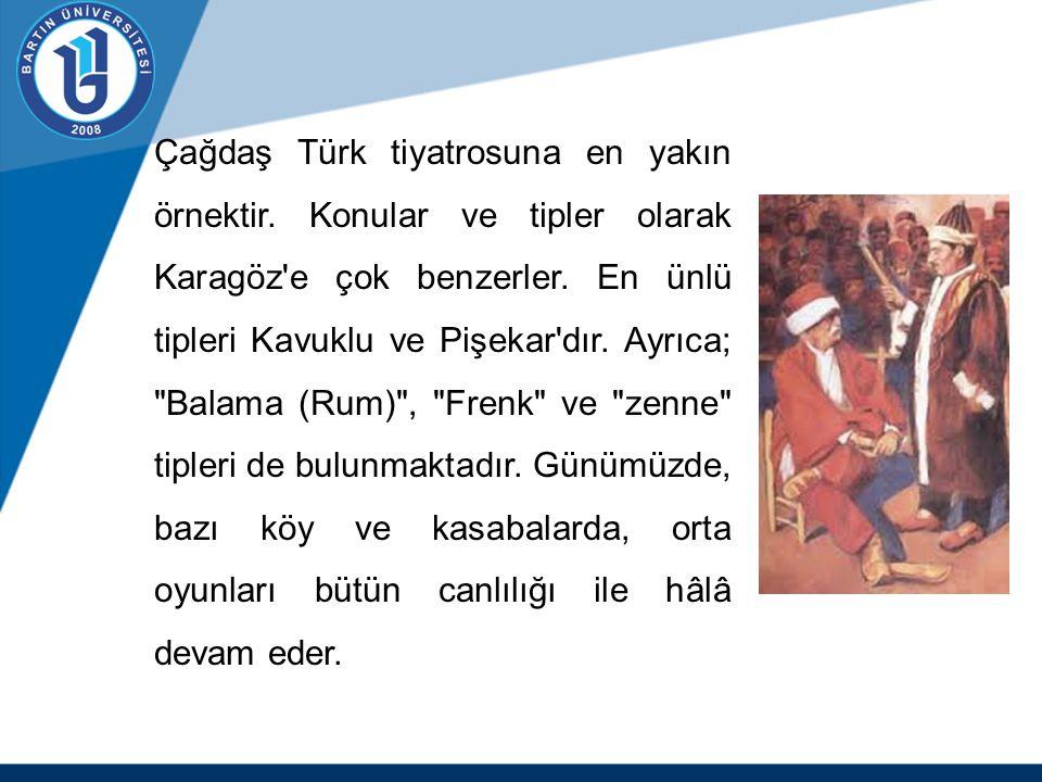 Çağdaş Türk tiyatrosuna en yakın örnektir. Konular ve tipler olarak Karagöz'e çok benzerler. En ünlü tipleri Kavuklu ve Pişekar'dır. Ayrıca;
