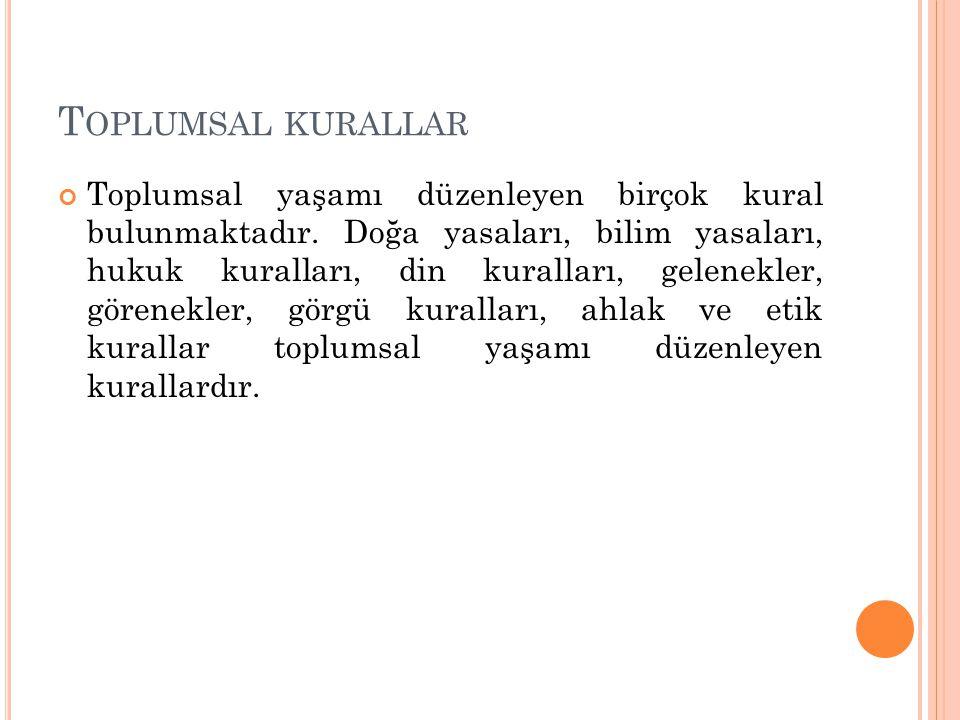 T OPLUMSAL KURALLAR Toplumsal yaşamı düzenleyen birçok kural bulunmaktadır.