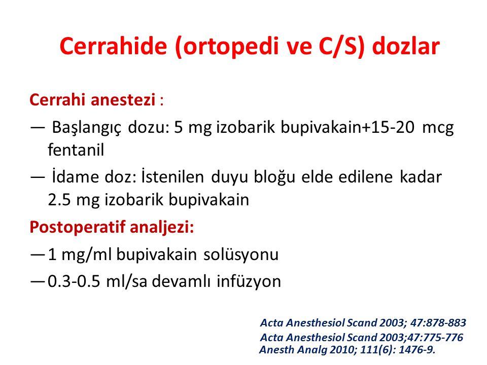 Cerrahide (ortopedi ve C/S) dozlar Cerrahi anestezi : — Başlangıç dozu: 5 mg izobarik bupivakain+15-20 mcg fentanil — İdame doz: İstenilen duyu bloğu elde edilene kadar 2.5 mg izobarik bupivakain Postoperatif analjezi: —1 mg/ml bupivakain solüsyonu —0.3-0.5 ml/sa devamlı infüzyon Acta Anesthesiol Scand 2003; 47:878-883 Acta Anesthesiol Scand 2003;47:775-776 Anesth Analg 2010; 111(6): 1476-9.