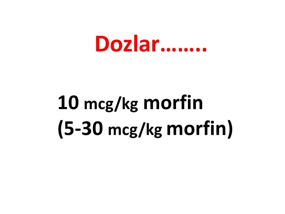 Dozlar…….. 10 mcg/kg morfin (5-30 mcg/kg morfin)