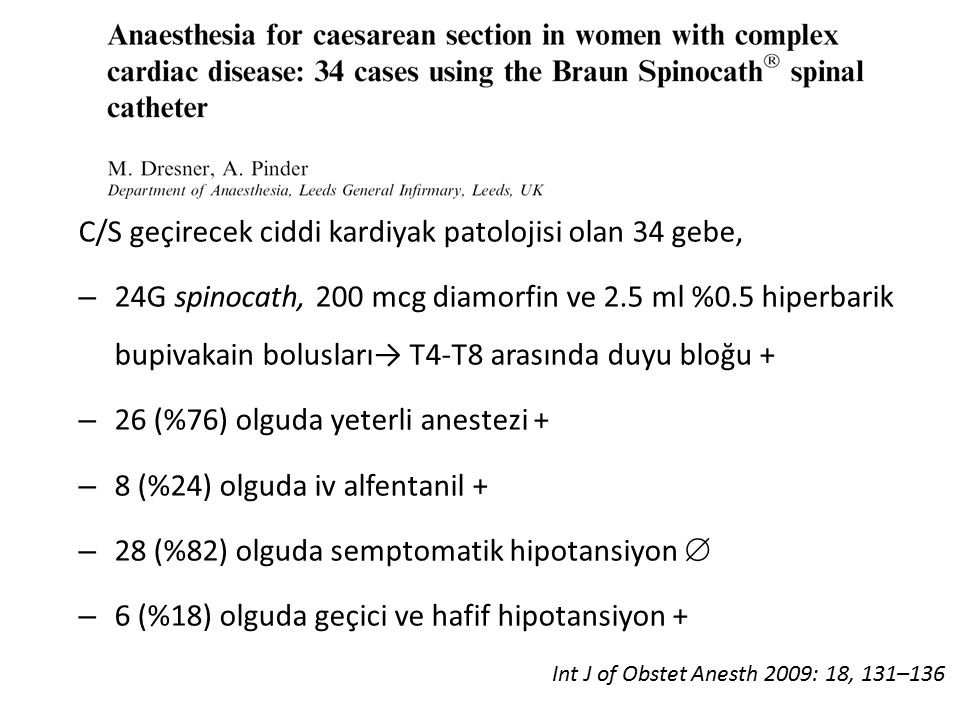 C/S geçirecek ciddi kardiyak patolojisi olan 34 gebe, – 24G spinocath, 200 mcg diamorfin ve 2.5 ml %0.5 hiperbarik bupivakain bolusları→ T4-T8 arasında duyu bloğu + – 26 (%76) olguda yeterli anestezi + – 8 (%24) olguda iv alfentanil + – 28 (%82) olguda semptomatik hipotansiyon  – 6 (%18) olguda geçici ve hafif hipotansiyon + Int J of Obstet Anesth 2009: 18, 131–136