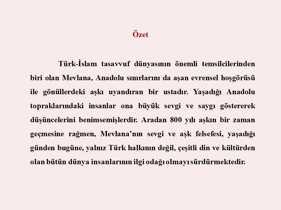 Özet Türk-İslam tasavvuf dünyasının önemli temsilcilerinden biri olan Mevlana, Anadolu sınırlarını da aşan evrensel hoşgörüsü ile gönüllerdeki aşkı uy