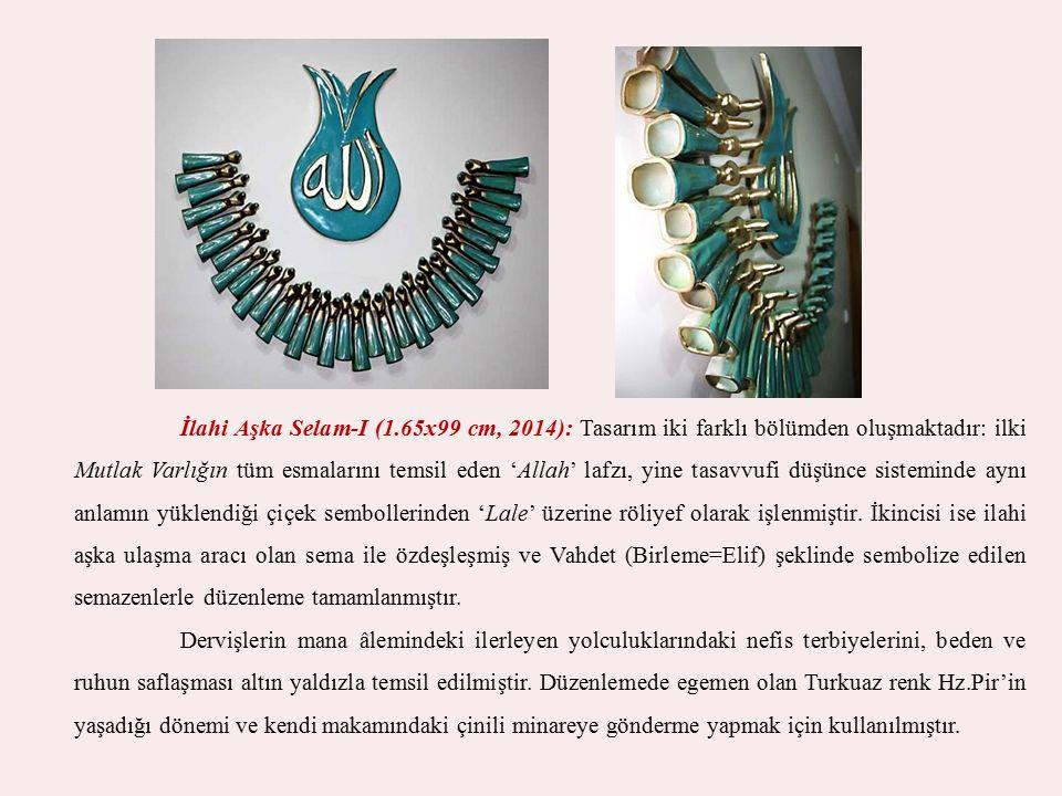 İlahi Aşka Selam-I (1.65x99 cm, 2014): Tasarım iki farklı bölümden oluşmaktadır: ilki Mutlak Varlığın tüm esmalarını temsil eden 'Allah' lafzı, yine t