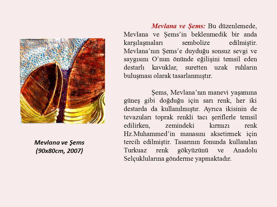 Mevlana ve Şems (90x80cm, 2007) Mevlana ve Şems: Bu düzenlemede, Mevlana ve Şems'in beklenmedik bir anda karşılaşmaları sembolize edilmiştir. Mevlana'