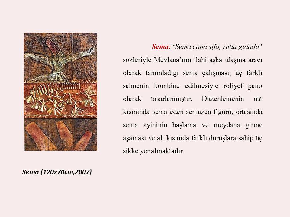 Sema (120x70cm,2007) Sema: 'Sema cana şifa, ruha gıdadır' sözleriyle Mevlana'nın ilahi aşka ulaşma aracı olarak tanımladığı sema çalışması, üç farklı