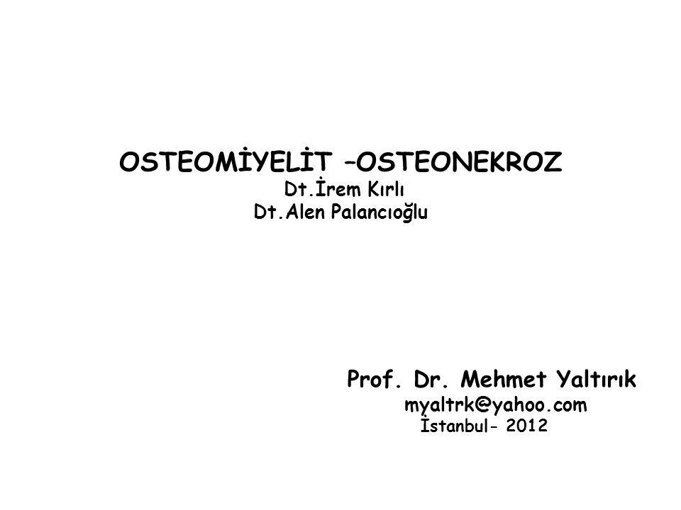 OSTEOMİYELİT –OSTEONEKROZ Dt.İrem Kırlı Dt.Alen Palancıoğlu Prof. Dr. Mehmet Yaltırık myaltrk@yahoo.com İstanbul- 2012