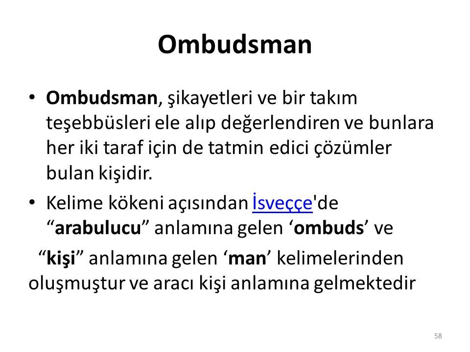 Ombudsman Ombudsman, şikayetleri ve bir takım teşebbüsleri ele alıp değerlendiren ve bunlara her iki taraf için de tatmin edici çözümler bulan kişidir