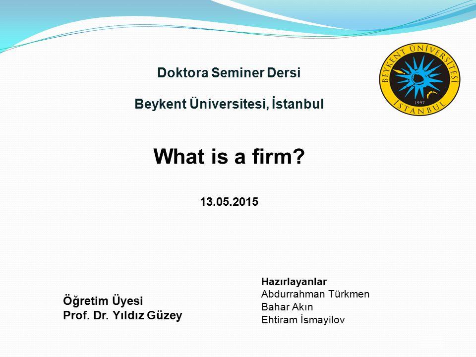 /20 Doktora Seminer Dersi Beykent Üniversitesi, İstanbul What is a firm? 13.05.2015 Öğretim Üyesi Prof. Dr. Yıldız Güzey Hazırlayanlar Abdurrahman Tür