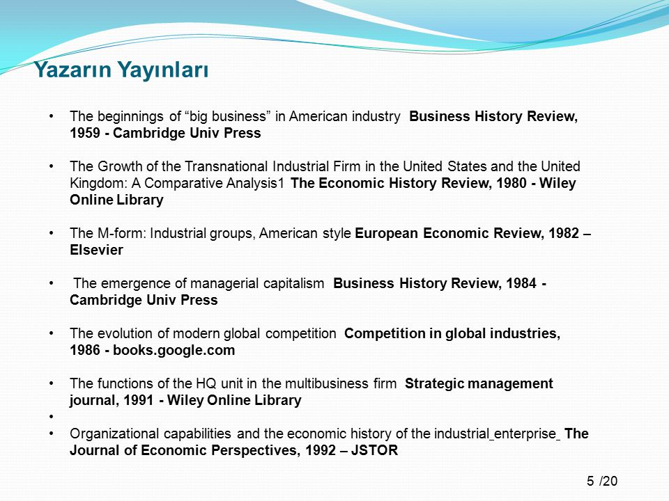 /20 Yazarın Yayınları Recent developments in American business administration and their conceptualization Business History Review, 1961 - Cambridge Univ Press The railroads: pioneers in modern corporate management Business History Review, 1965 - Cambridge Univ Press Anthracite coal and the beginnings of the industrial revolution in the United States Business History Review, 1972 - Cambridge Univ Press Administrative coordination, allocation and monitoring: a comparative analysis of the emergence of accounting and organization in the USA and Europe Accounting, Organizations and Society, 1979 – Elsevier What is a firm?: A historical perspective European Economic Review, 1992 Elsevier The competitive performance of US industrial enterprises since the Second World War Business History Review, 1994 - Cambridge Univ Press 6