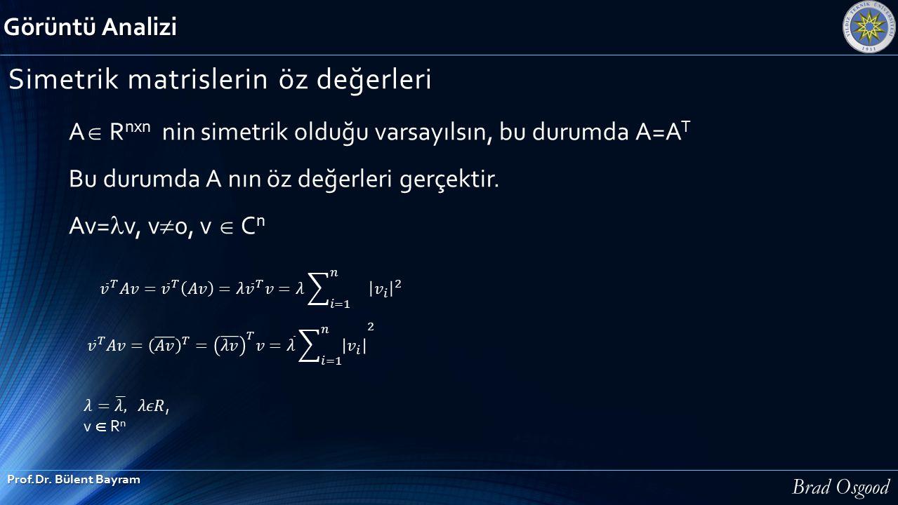 Görüntü Analizi Prof.Dr. Bülent Bayram Simetrik matrislerin öz değerleri A  R nxn nin simetrik olduğu varsayılsın, bu durumda A=A T Bu durumda A nın
