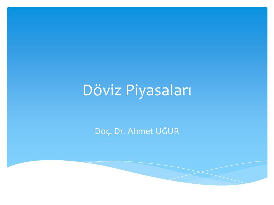 Döviz Piyasaları Doç. Dr. Ahmet UĞUR