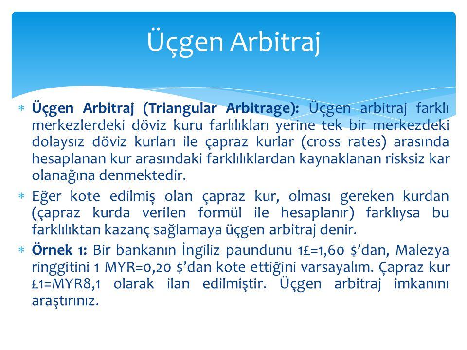  Üçgen Arbitraj (Triangular Arbitrage): Üçgen arbitraj farklı merkezlerdeki döviz kuru farlılıkları yerine tek bir merkezdeki dolaysız döviz kurları ile çapraz kurlar (cross rates) arasında hesaplanan kur arasındaki farklılıklardan kaynaklanan risksiz kar olanağına denmektedir.