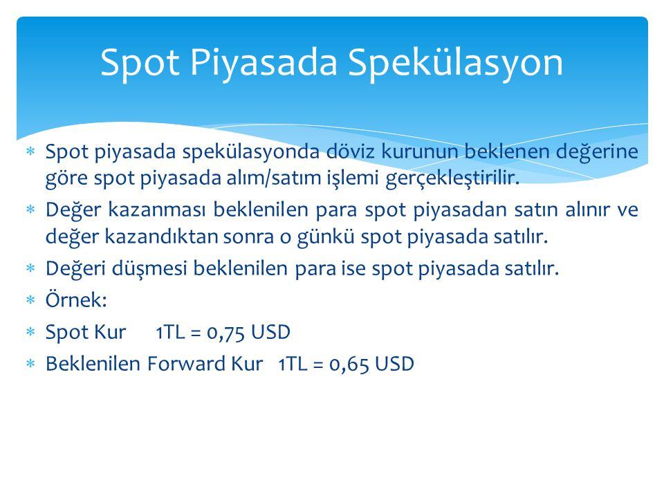  Spot piyasada spekülasyonda döviz kurunun beklenen değerine göre spot piyasada alım/satım işlemi gerçekleştirilir.  Değer kazanması beklenilen para