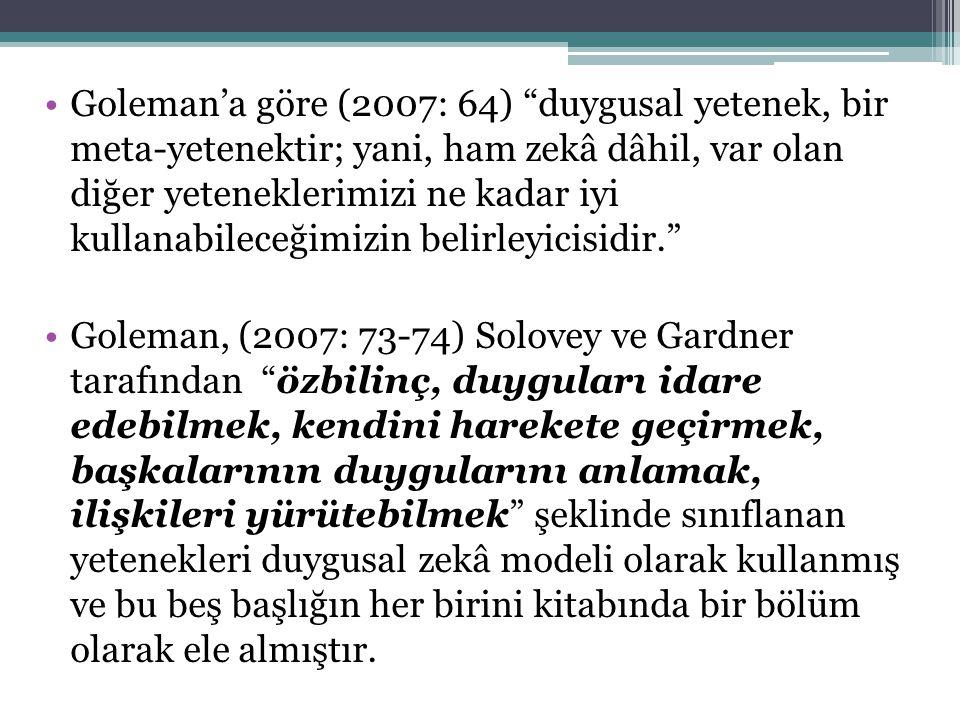 Goleman'a göre (2007: 64) duygusal yetenek, bir meta-yetenektir; yani, ham zekâ dâhil, var olan diğer yeteneklerimizi ne kadar iyi kullanabileceğimizin belirleyicisidir. Goleman, (2007: 73-74) Solovey ve Gardner tarafından özbilinç, duyguları idare edebilmek, kendini harekete geçirmek, başkalarının duygularını anlamak, ilişkileri yürütebilmek şeklinde sınıflanan yetenekleri duygusal zekâ modeli olarak kullanmış ve bu beş başlığın her birini kitabında bir bölüm olarak ele almıştır.