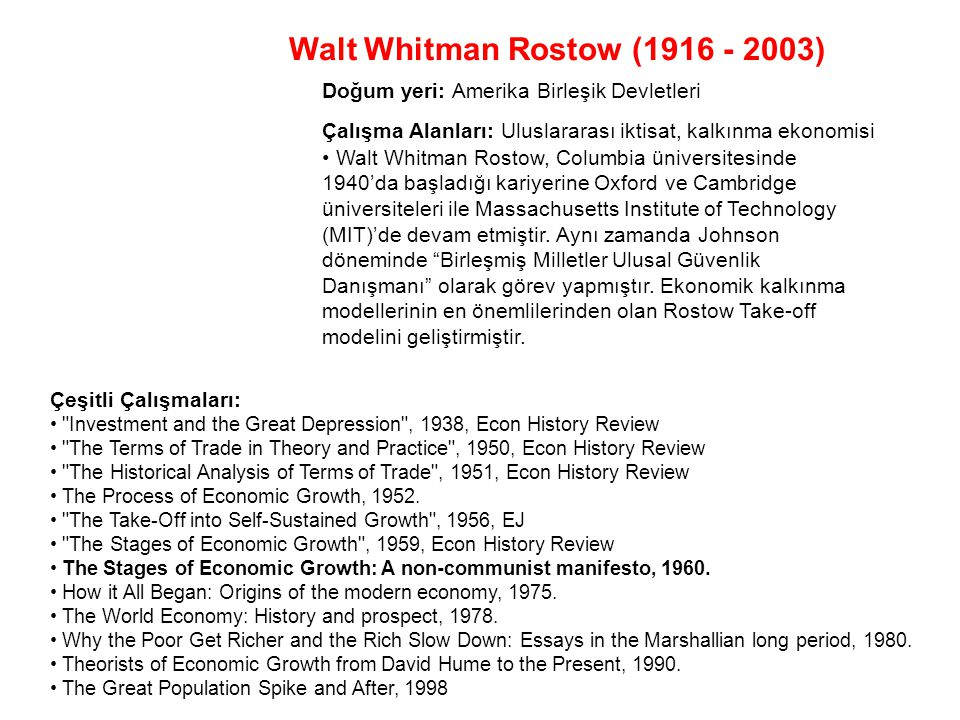 Walt Whitman Rostow (1916 - 2003) Çalışma Alanları: Uluslararası iktisat, kalkınma ekonomisi Çeşitli Çalışmaları: Investment and the Great Depression , 1938, Econ History Review The Terms of Trade in Theory and Practice , 1950, Econ History Review The Historical Analysis of Terms of Trade , 1951, Econ History Review The Process of Economic Growth, 1952.