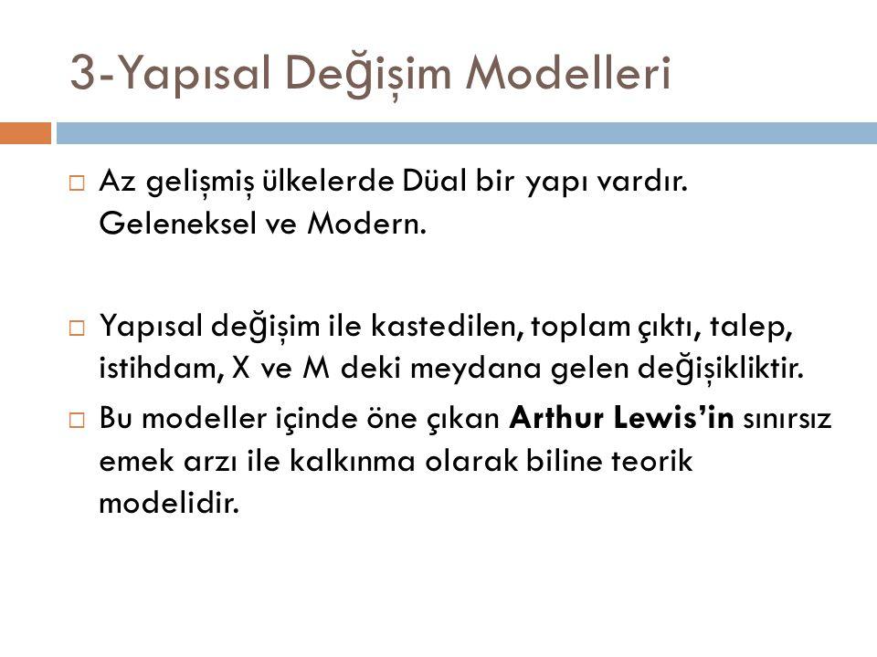 3-Yapısal De ğ işim Modelleri  Az gelişmiş ülkelerde Düal bir yapı vardır. Geleneksel ve Modern.  Yapısal de ğ işim ile kastedilen, toplam çıktı, ta