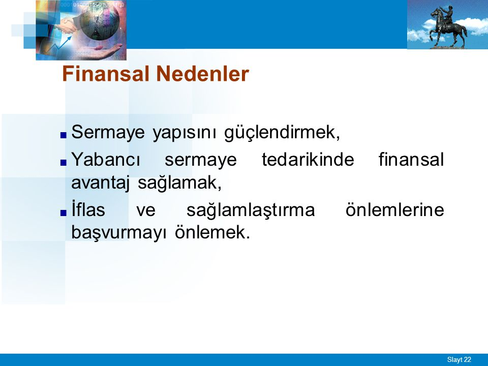 Slayt 22 Finansal Nedenler ■ Sermaye yapısını güçlendirmek, ■ Yabancı sermaye tedarikinde finansal avantaj sağlamak, ■ İflas ve sağlamlaştırma önlemle