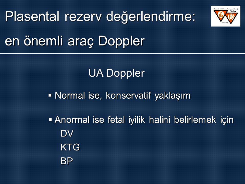 Plasental rezerv değerlendirme: en önemli araç Doppler UA Doppler  Normal ise, konservatif yaklaşım  Anormal ise fetal iyilik halini belirlemek için DVKTGBP