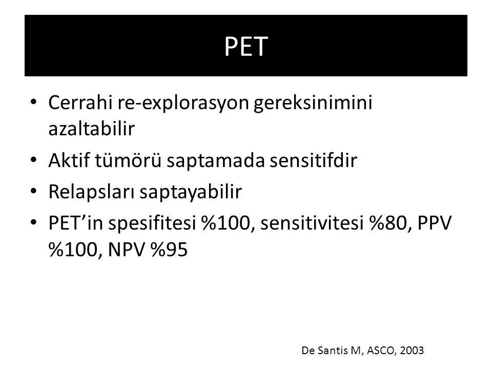 PET Cerrahi re-explorasyon gereksinimini azaltabilir Aktif tümörü saptamada sensitifdir Relapsları saptayabilir PET'in spesifitesi %100, sensitivitesi