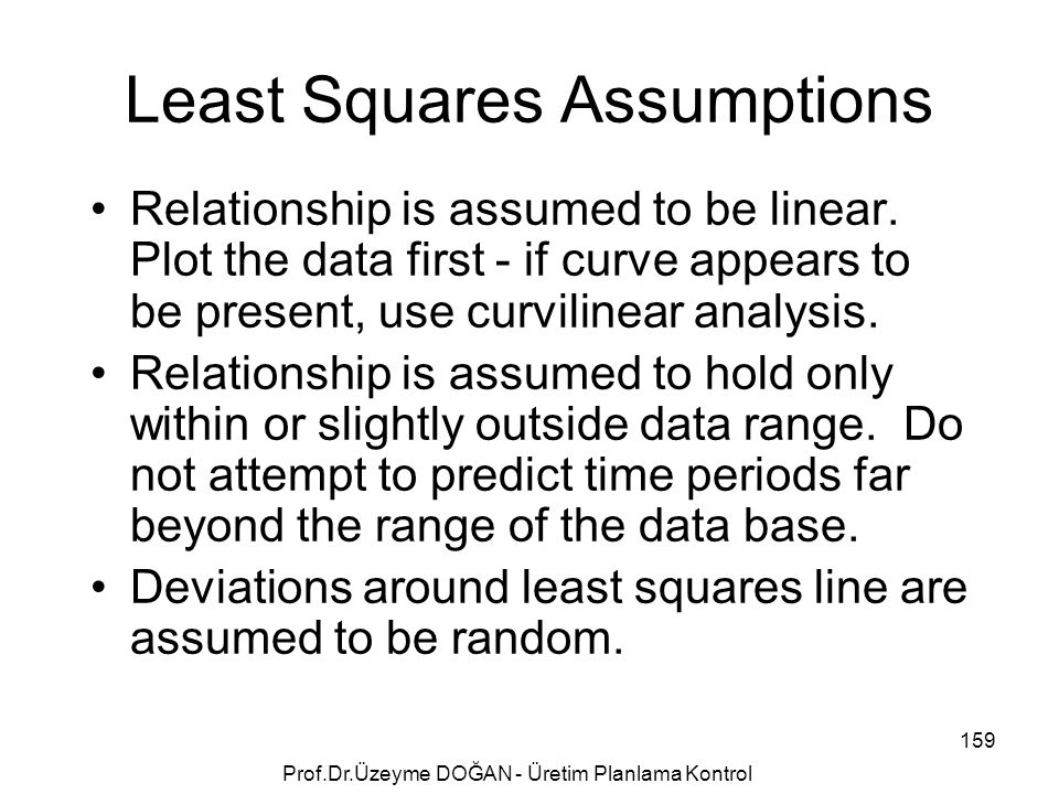 Least Squares Assumptions Relationship is assumed to be linear. Plot the data first - if curve appears to be present, use curvilinear analysis. Relati