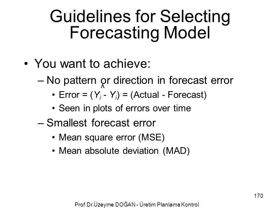You want to achieve: –No pattern or direction in forecast error Error = (Y i - Y i ) = (Actual - Forecast) Seen in plots of errors over time –Smallest forecast error Mean square error (MSE) Mean absolute deviation (MAD) Guidelines for Selecting Forecasting Model ^ 170 Prof.Dr.Üzeyme DOĞAN - Üretim Planlama Kontrol